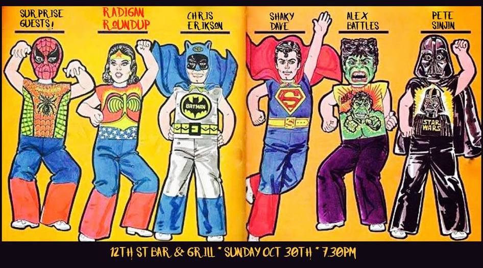Sunday, October 30, A2016 The Radigan Roundup at 12th Street Bar & Grill Terry Radigan, Pete Sinjin, Rony Corcos, Chris Erikson, Alex Battles, Shaky Dave, & special guests! 730pm-10pm